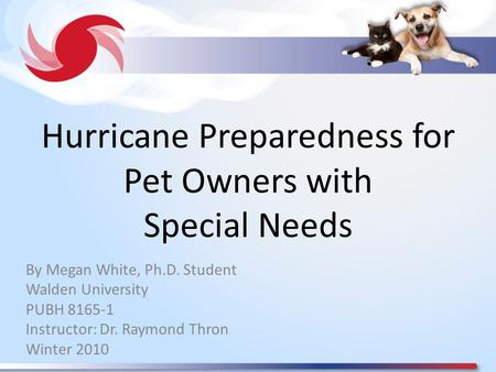 Hurricane Preparedness for Pet Owners with Special Needs By Megan White, Ph.D. Student Walden University PUBH 8165-1 Instructor: Dr. Raymond Thron Winter.