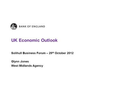 UK Economic Outlook Solihull Business Forum – 29 th October 2012 Glynn Jones West Midlands Agency.