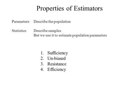 Properties of Estimators Statistics: 1.Sufficiency 2.Un-biased 3.Resistance 4.Efficiency Parameters:Describe the population Describe samples. But we use.