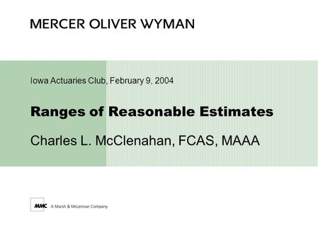 Ranges of Reasonable Estimates Charles L. McClenahan, FCAS, MAAA Iowa Actuaries Club, February 9, 2004.