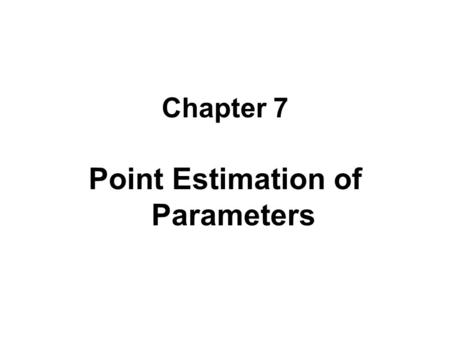 Chapter 7 Point Estimation of Parameters. Learning Objectives Explain the general concepts of estimating Explain important properties of point estimators.
