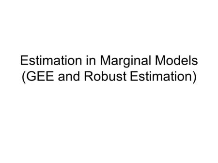 Estimation in Marginal Models (GEE and Robust Estimation)