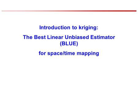 Introduction to kriging: The Best Linear Unbiased Estimator (BLUE) for space/time mapping.