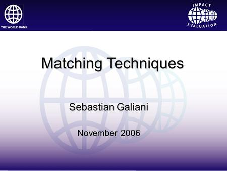Impact Evaluation Sebastian Galiani November 2006 Matching Techniques.