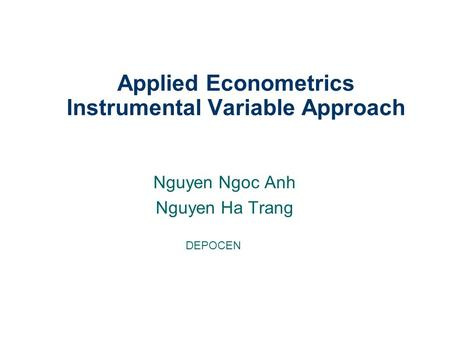 Nguyen Ngoc Anh Nguyen Ha Trang Applied Econometrics Instrumental Variable Approach DEPOCEN.