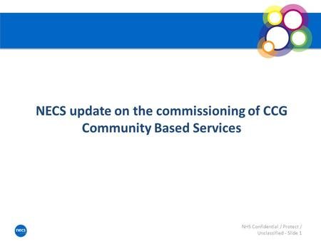 NECS update on the commissioning of CCG Community Based Services NHS Confidential / Protect / Unclassified - Slide 1.