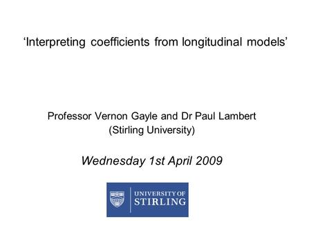 'Interpreting coefficients from longitudinal models' Professor Vernon Gayle and Dr Paul Lambert (Stirling University) Wednesday 1st April 2009.
