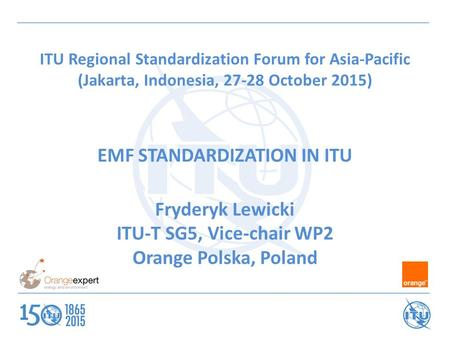 ITU Regional Standardization Forum for Asia-Pacific (Jakarta, Indonesia, 27-28 October 2015) EMF STANDARDIZATION IN ITU Fryderyk Lewicki ITU-T SG5, Vice-chair.