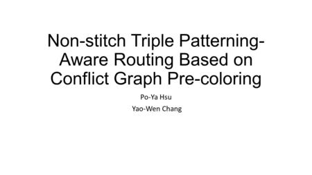 Non-stitch Triple Patterning- Aware Routing Based on Conflict Graph Pre-coloring Po-Ya Hsu Yao-Wen Chang.