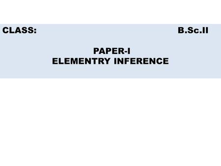 CLASS: B.Sc.II PAPER-I ELEMENTRY INFERENCE. TESTING OF HYPOTHESIS.