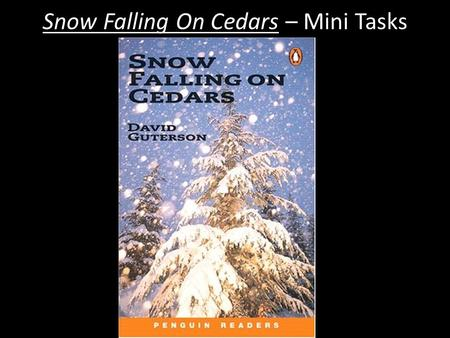 Snow Falling On Cedars – Mini Tasks. Snow Falling On Cedars – Mini Tasks Ch 1 P1 Identify one of the three key phrases in the opening sentence? What effect.