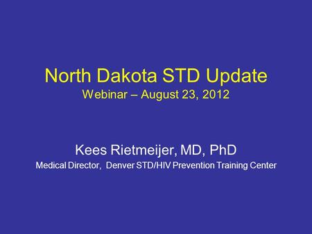 North Dakota STD Update Webinar – August 23, 2012 Kees Rietmeijer, MD, PhD Medical Director, Denver STD/HIV Prevention Training Center.