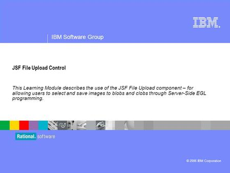 ® IBM Software Group © 2006 IBM Corporation JSF File Upload Control This Learning Module describes the use of the JSF File Upload component – for allowing.