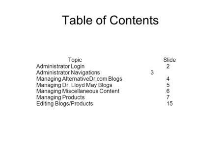 Table of Contents TopicSlide Administrator Login 2 Administrator Navigations 3 Managing AlternativeDr.com Blogs 4 Managing Dr. Lloyd May Blogs 5 Managing.
