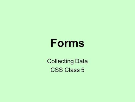 Forms Collecting Data CSS Class 5. Forms Create a form Add text box Add labels Add check boxes and radio buttons Build a drop-down list Group drop-down.
