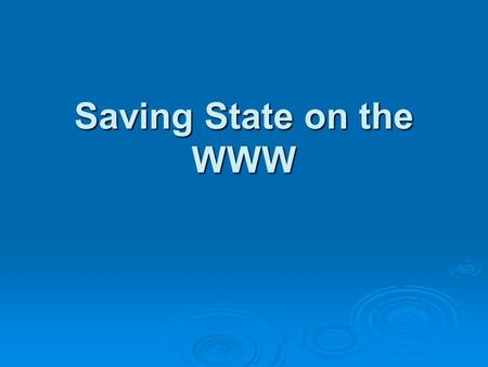Saving State on the WWW. The Issue  Connections on the WWW are stateless  Every time a link is followed is like the first time to the server — it has.