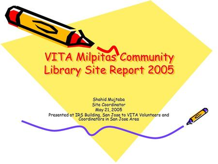 VITA Milpitas Community Library Site Report 2005 Shahid Mujtaba Site Coordinator May 21, 2005 Presented at IRS Building, San Jose to VITA Volunteers and.