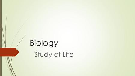 Biology Study of Life. What makes something alive?  Which of the following things are alive?  Soil, Fire, Water, Plant, Rock, Shell, & Turtle  Why?