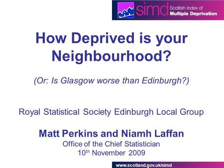 Www.scotland.gov.uk/simd How Deprived is your Neighbourhood? (Or: Is Glasgow worse than Edinburgh?) Royal Statistical Society Edinburgh Local Group Matt.