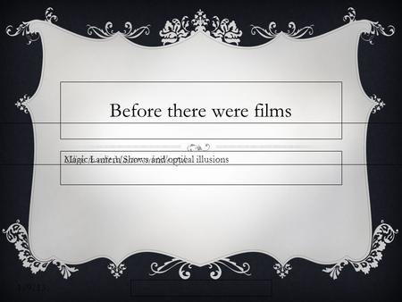 Click to edit Master subtitle style 1/9/13 Before there were films Magic Lantern Shows and optical illusions.