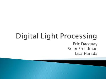 Eric Dacquay Brian Freedman Lisa Harada.  Digital Light Processing (DLP) – What is it? ◦ Method of displaying images in a purely digital realm ◦ Made.