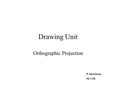 Drawing Unit Orthographic Projection P. Hennessy 02-1-08.