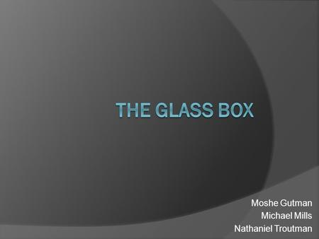 "Moshe Gutman Michael Mills Nathaniel Troutman. The Idea  Present the participant with a ""Glass Box"", a portal to an interactive world where they can."