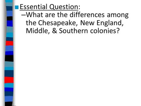 ■ Essential Question: – What are the differences among the Chesapeake, New England, Middle, & Southern colonies?