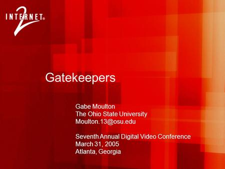Gatekeepers Gabe Moulton The Ohio State University Seventh Annual Digital Video Conference March 31, 2005 Atlanta, Georgia.