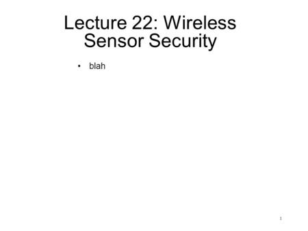 1 Lecture 22: Wireless Sensor Security blah. 2 Sensor Nodes basic part of a sensor network components –low-power processor –limited memory –array of sensors.