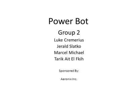 Power Bot Group 2 Luke Cremerius Jerald Slatko Marcel Michael Tarik Ait El Fkih Sponsored By: Aeronix Inc.