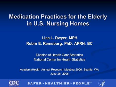 Medication Practices for the Elderly in U.S. Nursing Homes Lisa L. Dwyer, MPH Robin E. Remsburg, PhD, APRN, BC Division of Health Care Statistics National.