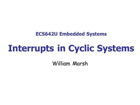 ECS642U Embedded Systems Interrupts in Cyclic Systems William Marsh.