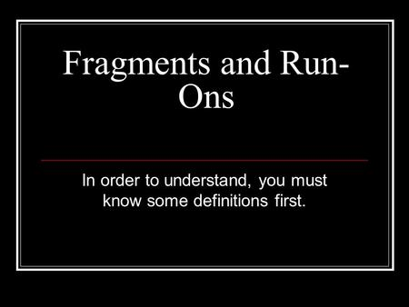 Fragments and Run- Ons In order to understand, you must know some definitions first.