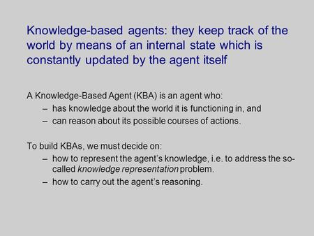 Knowledge-based agents: they keep track of the world by means of an internal state which is constantly updated by the agent itself A Knowledge-Based Agent.
