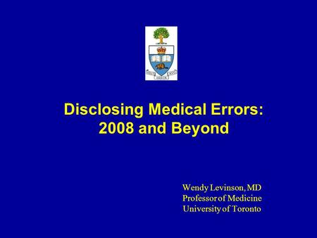 Disclosing Medical Errors: 2008 and Beyond Wendy Levinson, MD Professor of Medicine University of Toronto.