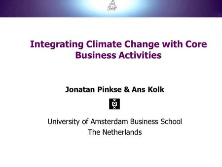 Integrating Climate Change with Core Business Activities Jonatan Pinkse & Ans Kolk University of Amsterdam Business School The Netherlands.