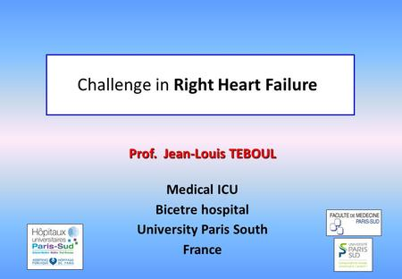 Prof. Jean-Louis TEBOUL Medical ICU Bicetre hospital University Paris South France Challenge in Right Heart Failure.