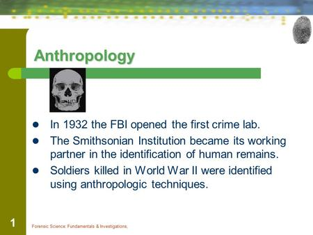 Forensic Science: Fundamentals & Investigations, 1 Anthropology In 1932 the FBI opened the first crime lab. The Smithsonian Institution became its working.