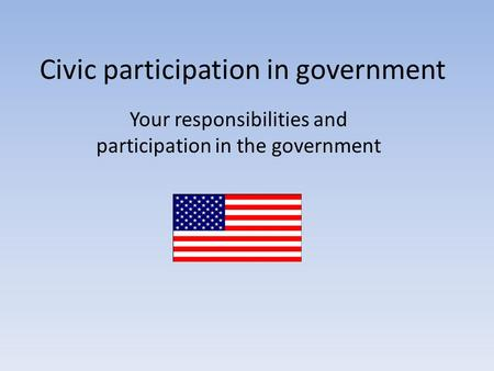 Civic participation in government Your responsibilities and participation in the government.