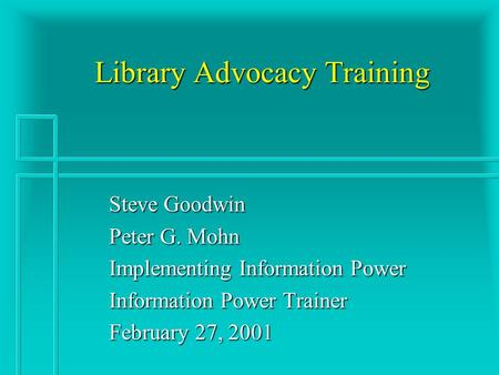 Library Advocacy Training Steve Goodwin Peter G. Mohn Implementing Information Power Information Power Trainer February 27, 2001.