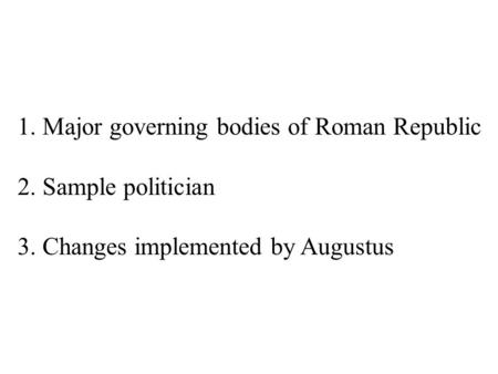 1. Major governing bodies of Roman Republic 2. Sample politician 3. Changes implemented by Augustus.