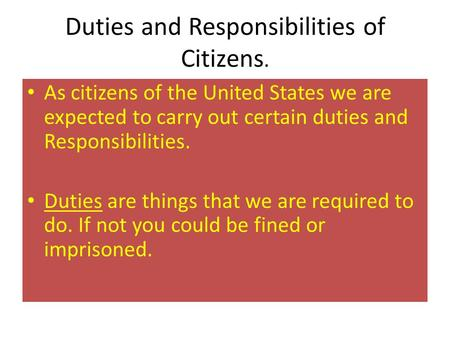 Duties and Responsibilities of Citizens. As citizens of the United States we are expected to carry out certain duties and Responsibilities. Duties are.