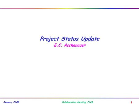 1 Collaboration Meeting JLAB January 2008 Project Status Update E.C. Aschenauer.