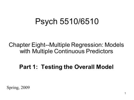 1 Psych 5510/6510 Chapter Eight--Multiple Regression: Models with Multiple Continuous Predictors Part 1: Testing the Overall Model Spring, 2009.