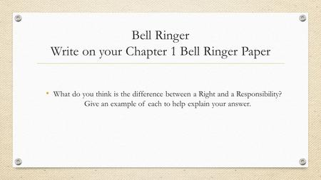 Bell Ringer Write on your Chapter 1 Bell Ringer Paper What do you think is the difference between a Right and a Responsibility? Give an example of each.