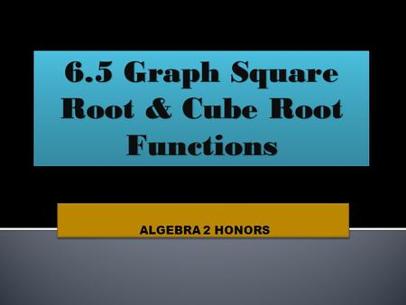 ALGEBRA 2 HONORS 6.5 Graph Square Root & Cube Root Functions.