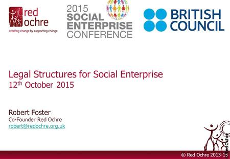 Legal Structures for Social Enterprise 12 th October 2015 Robert Foster Co-Founder Red Ochre  © Red Ochre.