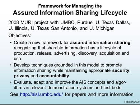 February 2009 Framework for Managing the Assured Information Sharing Lifecycle 2008 MURI project with UMBC, Purdue, U. Texas Dallas, U. Illinois, U. Texas.