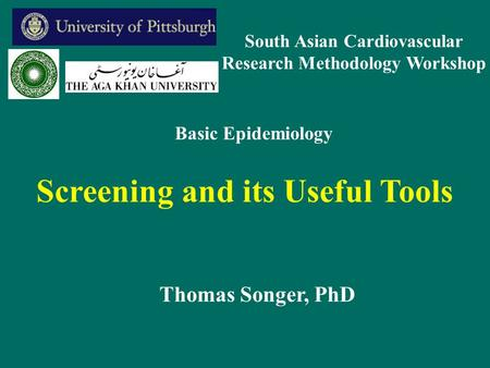 Screening and its Useful Tools Thomas Songer, PhD Basic Epidemiology South Asian Cardiovascular Research Methodology Workshop.